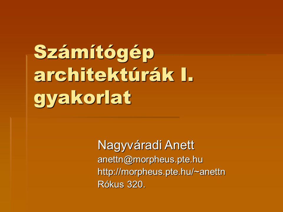 Számítógép architektúrák I. gyakorlat Nagyváradi Anett anettn@morpheus.pte.huhttp://morpheus.pte.hu/~anettn Rókus 320.
