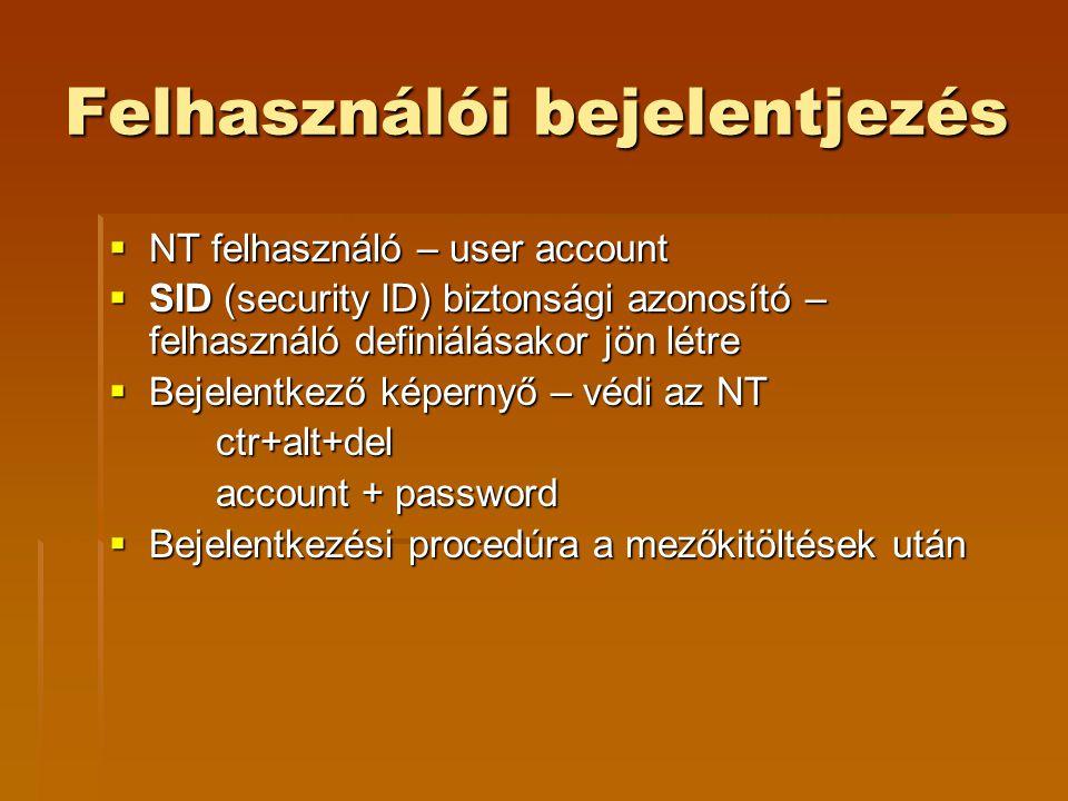 Felhasználói bejelentjezés  NT felhasználó – user account  SID (security ID) biztonsági azonosító – felhasználó definiálásakor jön létre  Bejelentkező képernyő – védi az NT ctr+alt+del account + password  Bejelentkezési procedúra a mezőkitöltések után