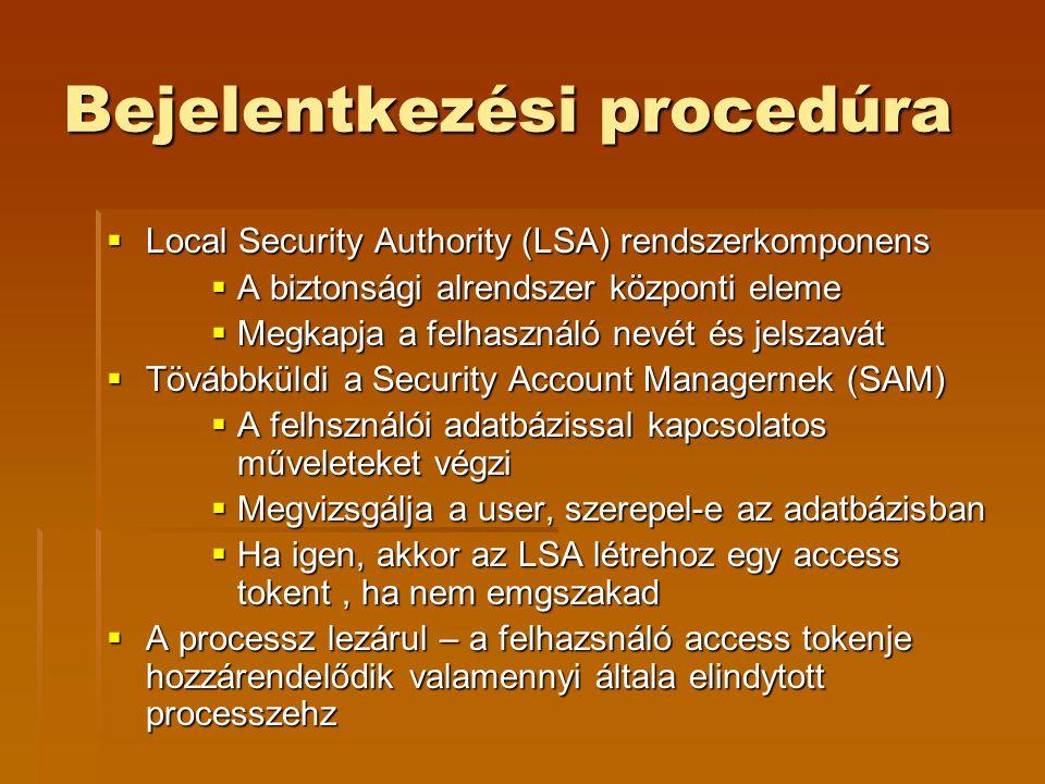 Bejelentkezési procedúra  Local Security Authority (LSA) rendszerkomponens  A biztonsági alrendszer központi eleme  Megkapja a felhasználó nevét és jelszavát  Tövábbküldi a Security Account Managernek (SAM)  A felhsználói adatbázissal kapcsolatos műveleteket végzi  Megvizsgálja a user, szerepel-e az adatbázisban  Ha igen, akkor az LSA létrehoz egy access tokent, ha nem emgszakad  A processz lezárul – a felhazsnáló access tokenje hozzárendelődik valamennyi általa elindytott processzehz