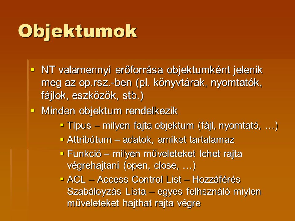 Objektumok  NT valamennyi erőforrása objektumként jelenik meg az op.rsz.-ben (pl. könyvtárak, nyomtatók, fájlok, eszközök, stb.)  Minden objektum re