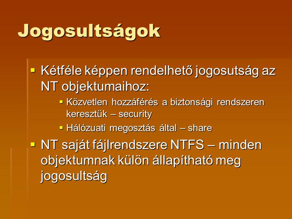 Jogosultságok  Kétféle képpen rendelhető jogosutság az NT objektumaihoz:  Közvetlen hozzáférés a biztonsági rendszeren keresztük – security  Hálózuati megosztás által – share  NT saját fájlrendszere NTFS – minden objektumnak külön állapítható meg jogosultság