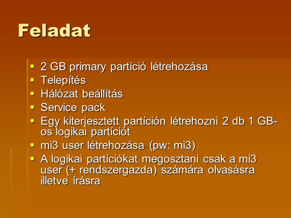 Feladat  2 GB primary partíció létrehozása  Telepítés  Hálózat beállítás  Service pack  Egy kiterjesztett partíción létrehozni 2 db 1 GB- os logikai partíciót  mi3 user létrehozása (pw: mi3)  A logikai partíciókat megosztani csak a mi3 user (+ rendszergazda) számára olvasásra illetve írásra
