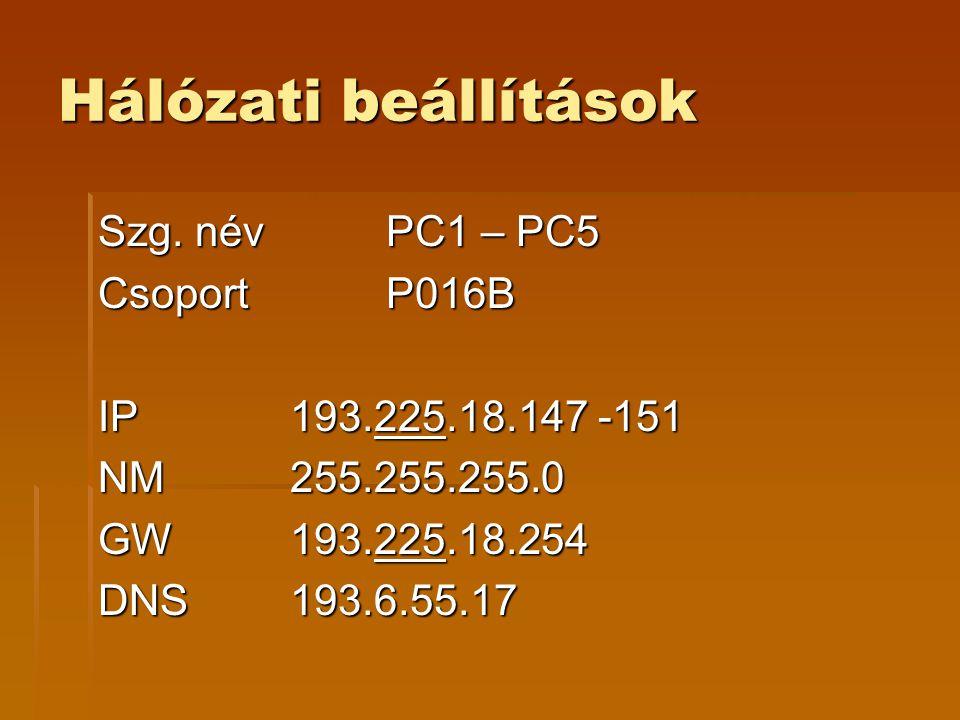 Hálózati beállítások Szg. név PC1 – PC5 Csoport P016B IP 193.225.18.147 -151 NM 255.255.255.0 GW193.225.18.254 DNS193.6.55.17