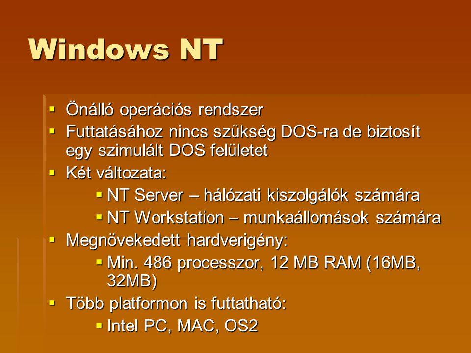 Windows NT  Önálló operációs rendszer  Futtatásához nincs szükség DOS-ra de biztosít egy szimulált DOS felületet  Két változata:  NT Server – hálózati kiszolgálók számára  NT Workstation – munkaállomások számára  Megnövekedett hardverigény:  Min.