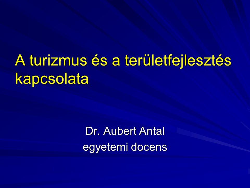 A turizmus és a területfejlesztés kapcsolata Dr. Aubert Antal egyetemi docens