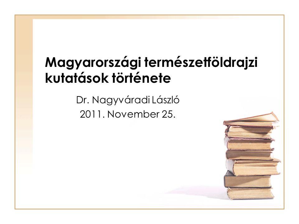 Magyarországi természetföldrajzi kutatások története Dr. Nagyváradi László 2011. November 25.