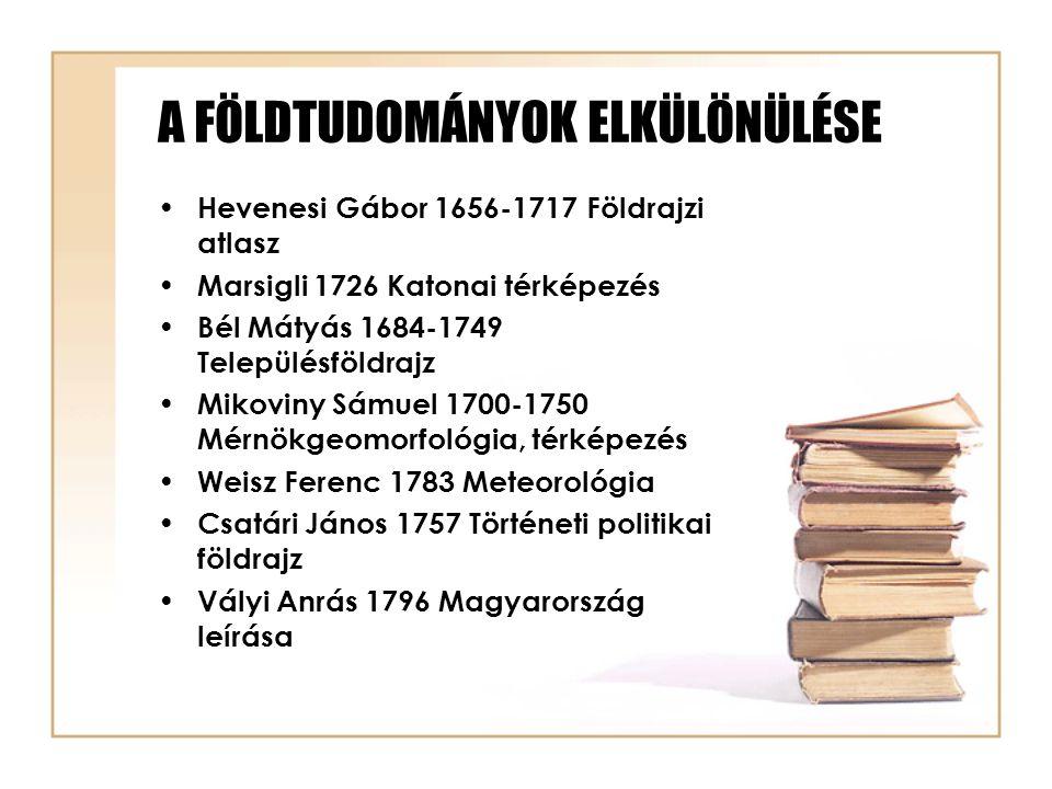 A FÖLDTUDOMÁNYOK ELKÜLÖNÜLÉSE Hevenesi Gábor 1656-1717 Földrajzi atlasz Marsigli 1726 Katonai térképezés Bél Mátyás 1684-1749 Településföldrajz Mikovi
