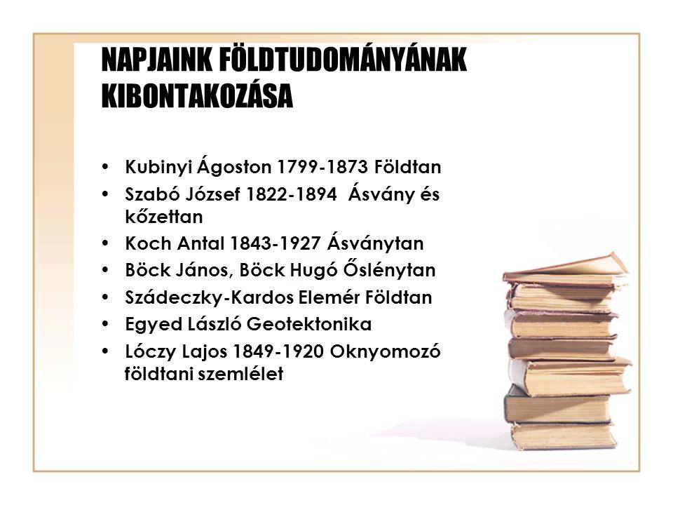 NAPJAINK FÖLDTUDOMÁNYÁNAK KIBONTAKOZÁSA Kubinyi Ágoston 1799-1873 Földtan Szabó József 1822-1894 Ásvány és kőzettan Koch Antal 1843-1927 Ásványtan Böc