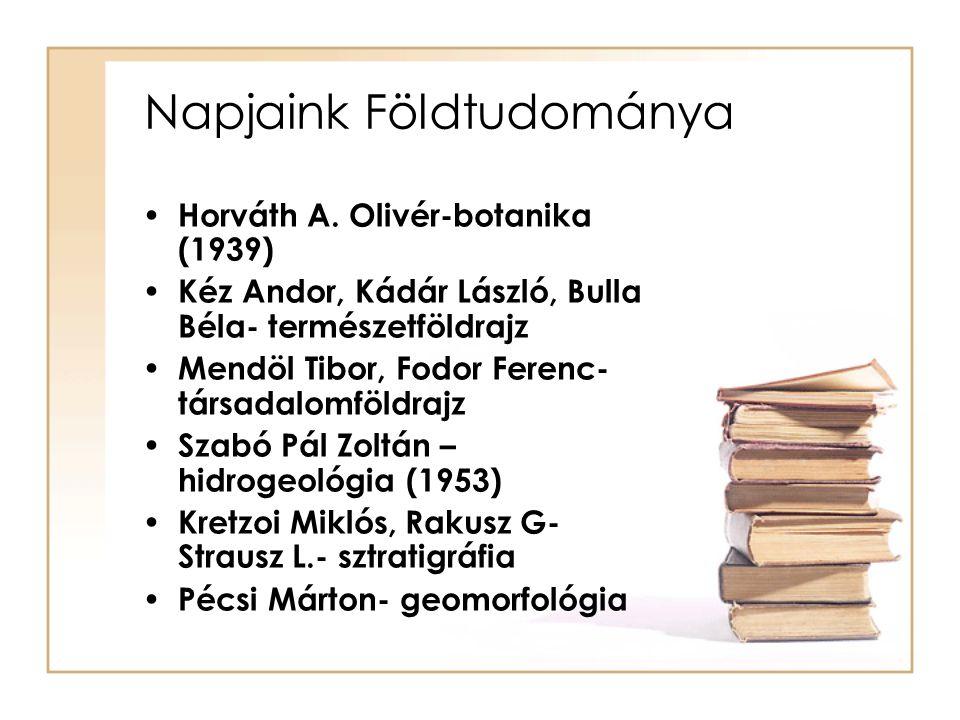 Napjaink Földtudománya Horváth A. Olivér-botanika (1939) Kéz Andor, Kádár László, Bulla Béla- természetföldrajz Mendöl Tibor, Fodor Ferenc- társadalom