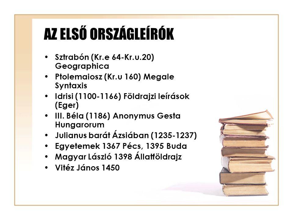 AZ ELSŐ ORSZÁGLEÍRÓK Sztrabón (Kr.e 64-Kr.u.20) Geographica Ptolemaiosz (Kr.u 160) Megale Syntaxis Idrisi (1100-1166) Földrajzi leírások (Eger) III. B