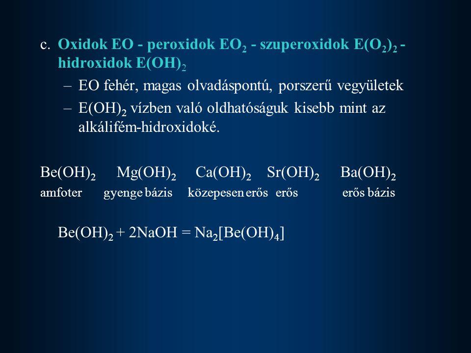 c. Oxidok EO - peroxidok EO 2 - szuperoxidok E(O 2 ) 2 - hidroxidok E(OH) 2 –EO fehér, magas olvadáspontú, porszerű vegyületek –E(OH) 2 vízben való ol