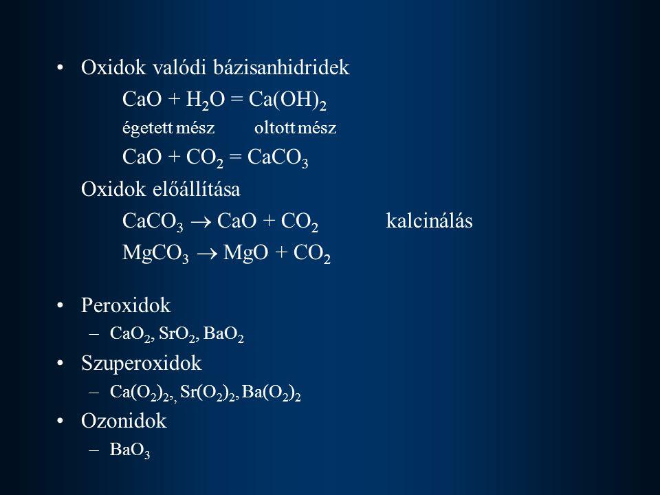Oxidok valódi bázisanhidridek CaO + H 2 O = Ca(OH) 2 égetett mészoltott mész CaO + CO 2 = CaCO 3 Oxidok előállítása CaCO 3  CaO + CO 2 kalcinálás MgC