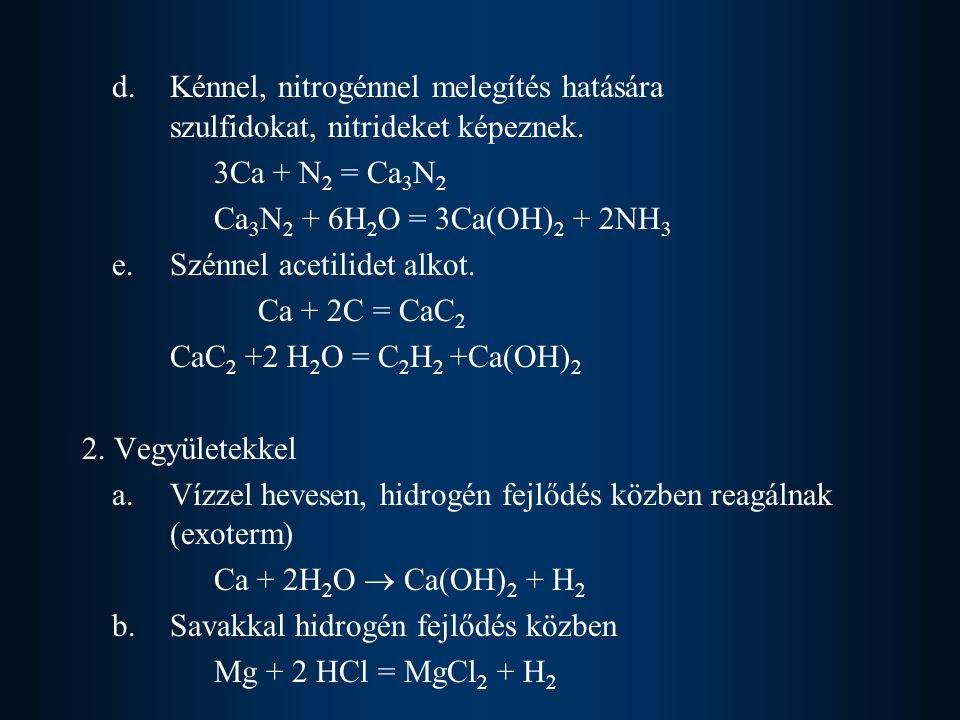 d.Kénnel, nitrogénnel melegítés hatására szulfidokat, nitrideket képeznek. 3Ca + N 2 = Ca 3 N 2 Ca 3 N 2 + 6H 2 O = 3Ca(OH) 2 + 2NH 3 e. Szénnel aceti