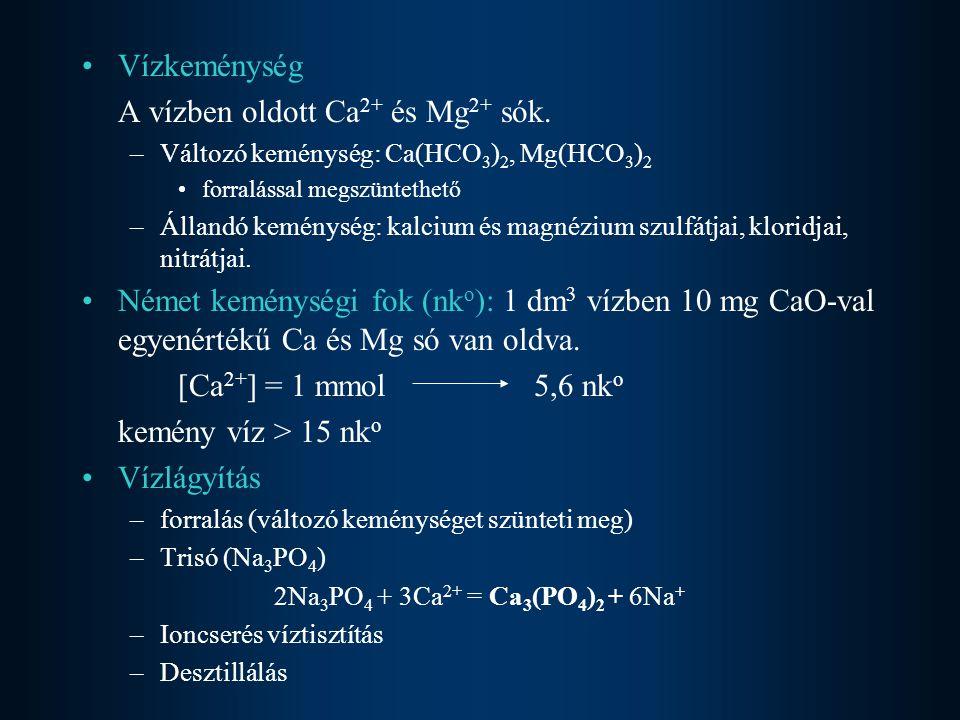 Vízkeménység A vízben oldott Ca 2+ és Mg 2+ sók. –Változó keménység: Ca(HCO 3 ) 2, Mg(HCO 3 ) 2 forralással megszüntethető –Állandó keménység: kalcium