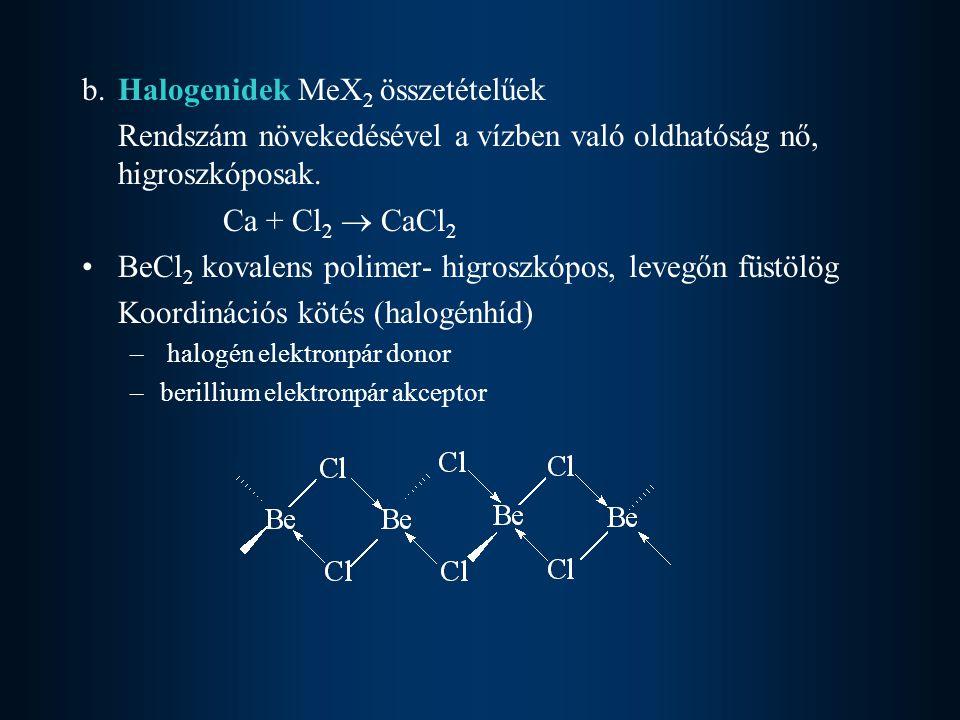 b.Halogenidek MeX 2 összetételűek Rendszám növekedésével a vízben való oldhatóság nő, higroszkóposak. Ca + Cl 2  CaCl 2 BeCl 2 kovalens polimer- higr