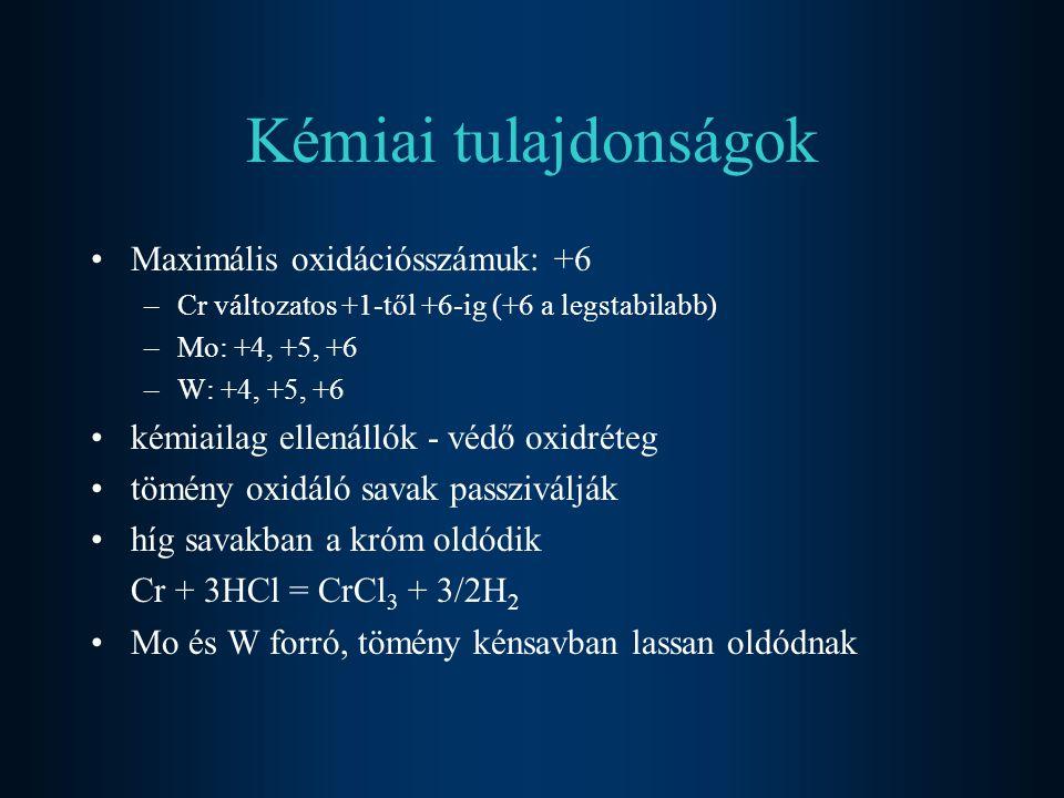 Kémiai tulajdonságok Maximális oxidációsszámuk: +6 –Cr változatos +1-től +6-ig (+6 a legstabilabb) –Mo: +4, +5, +6 –W: +4, +5, +6 kémiailag ellenállók - védő oxidréteg tömény oxidáló savak passziválják híg savakban a króm oldódik Cr + 3HCl = CrCl 3 + 3/2H 2 Mo és W forró, tömény kénsavban lassan oldódnak