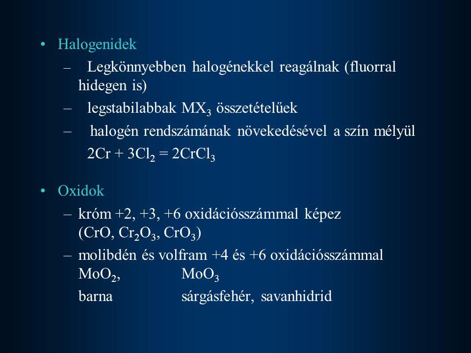 Halogenidek – Legkönnyebben halogénekkel reagálnak (fluorral hidegen is) –legstabilabbak MX 3 összetételűek – halogén rendszámának növekedésével a szín mélyül 2Cr + 3Cl 2 = 2CrCl 3 Oxidok –króm +2, +3, +6 oxidációsszámmal képez (CrO, Cr 2 O 3, CrO 3 ) –molibdén és volfram +4 és +6 oxidációsszámmal MoO 2, MoO 3 barnasárgásfehér, savanhidrid