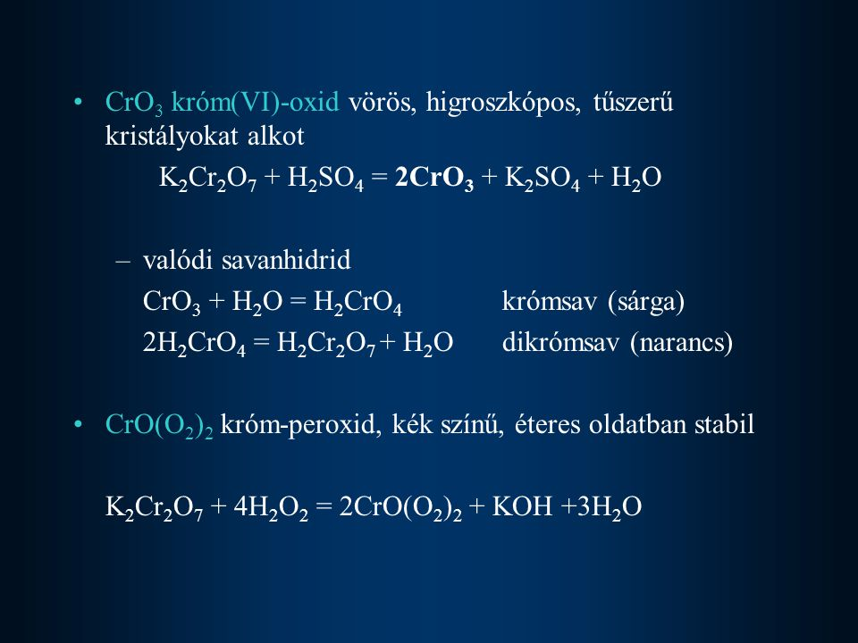 CrO 3 króm(VI)-oxid vörös, higroszkópos, tűszerű kristályokat alkot K 2 Cr 2 O 7 + H 2 SO 4 = 2CrO 3 + K 2 SO 4 + H 2 O –valódi savanhidrid CrO 3 + H 2 O = H 2 CrO 4 krómsav (sárga) 2H 2 CrO 4 = H 2 Cr 2 O 7 + H 2 Odikrómsav (narancs) CrO(O 2 ) 2 króm-peroxid, kék színű, éteres oldatban stabil K 2 Cr 2 O 7 + 4H 2 O 2 = 2CrO(O 2 ) 2 + KOH +3H 2 O