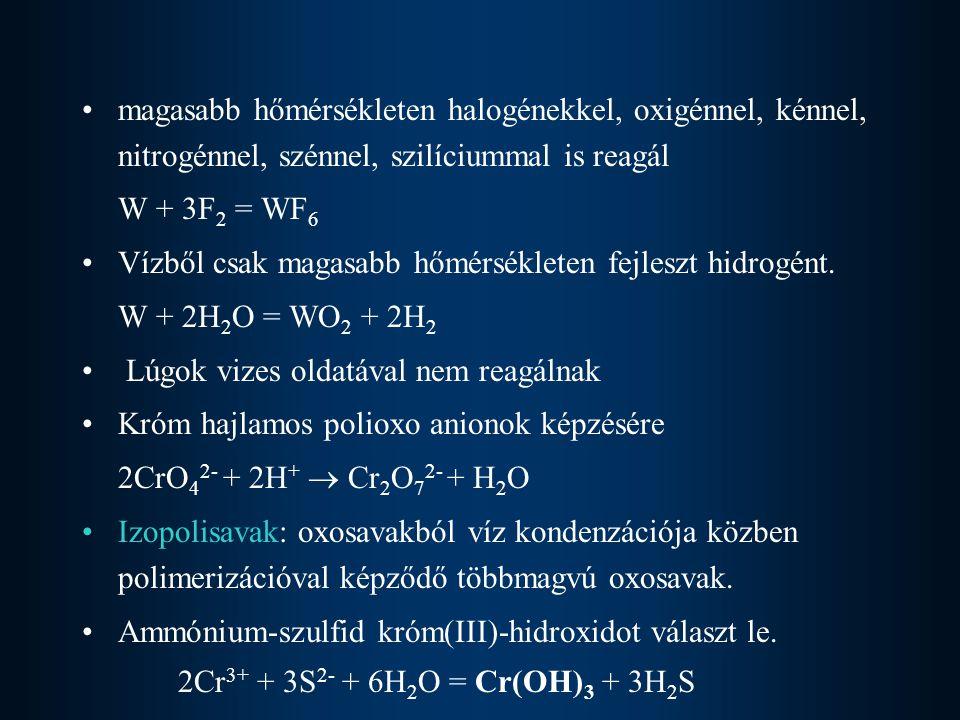 Előállítás Króm: kromitot (krómvaskő) oxidálják 4FeCr 2 O 4 + 8Na 2 CO 3 + 7O 2 = 8Na 2 CrO 4 + 2Fe 2 O 3 + 8CO 2 –kromátot kioldják, majd elektrolizálják –szénnel redukálják Cr 2 O 3 -má –Aluminotermiás eljárással krómmá redukálják Cr 2 O 3 + 2Al = 2Cr + Al 2 O 3 Molibdén: molobdenátból MoS 2 + 3O 2 = MoO 2 + 2SO 2 Wolfram CaWO 4 + Na 2 CO 3 = Na 2 WO 4 + CaCO 3 Na 2 WO 4 + 2HCl = WO 3 + 2NaCl + H 2 O WO 3 + 3H 2 = W + 3H 2 O1200 o C-on