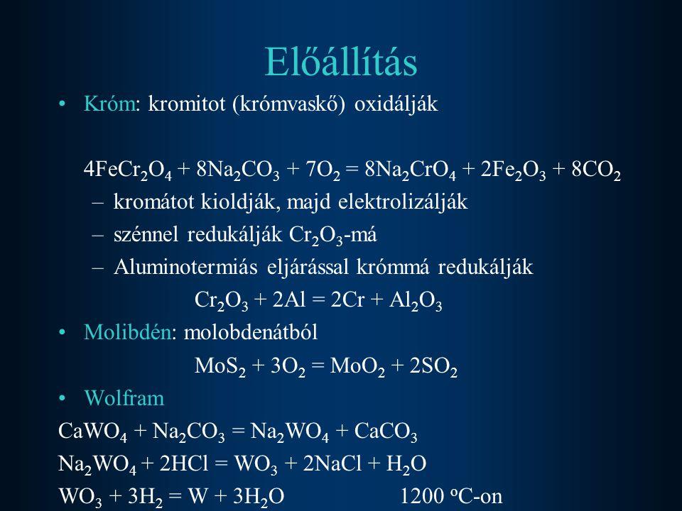Előállítás Króm: kromitot (krómvaskő) oxidálják 4FeCr 2 O 4 + 8Na 2 CO 3 + 7O 2 = 8Na 2 CrO 4 + 2Fe 2 O 3 + 8CO 2 –kromátot kioldják, majd elektrolizá