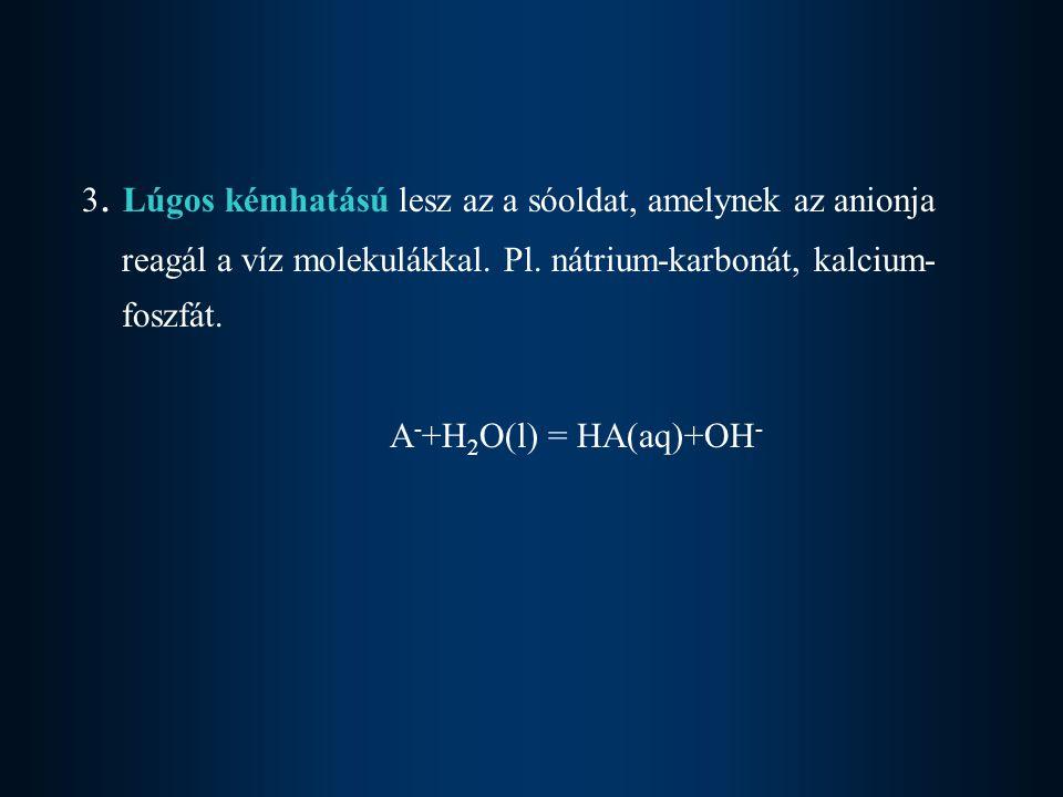 3.Lúgos kémhatású lesz az a sóoldat, amelynek az anionja reagál a víz molekulákkal.