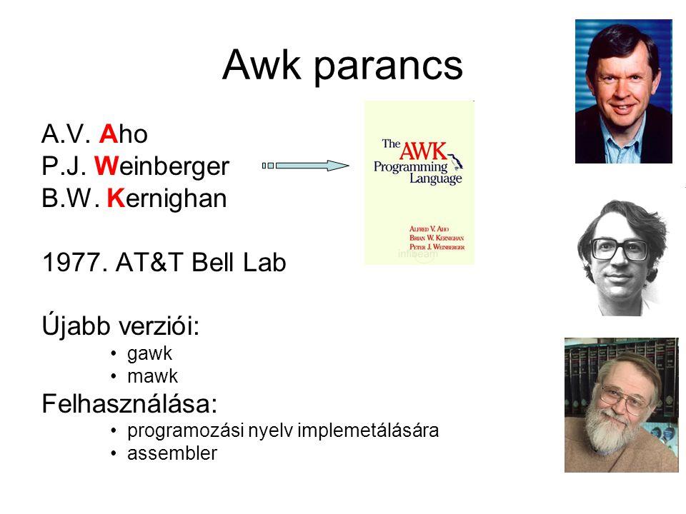Awk parancs A.V. Aho P.J. Weinberger B.W. Kernighan 1977. AT&T Bell Lab Újabb verziói: gawk mawk Felhasználása: programozási nyelv implemetálására ass