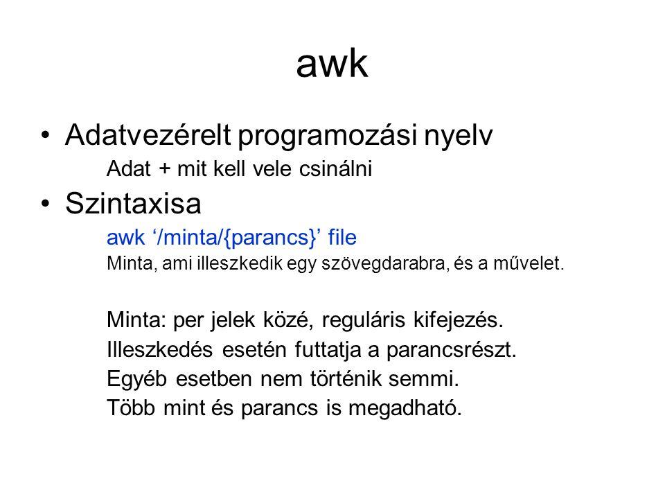 awk Adatvezérelt programozási nyelv Adat + mit kell vele csinálni Szintaxisa awk '/minta/{parancs}' file Minta, ami illeszkedik egy szövegdarabra, és