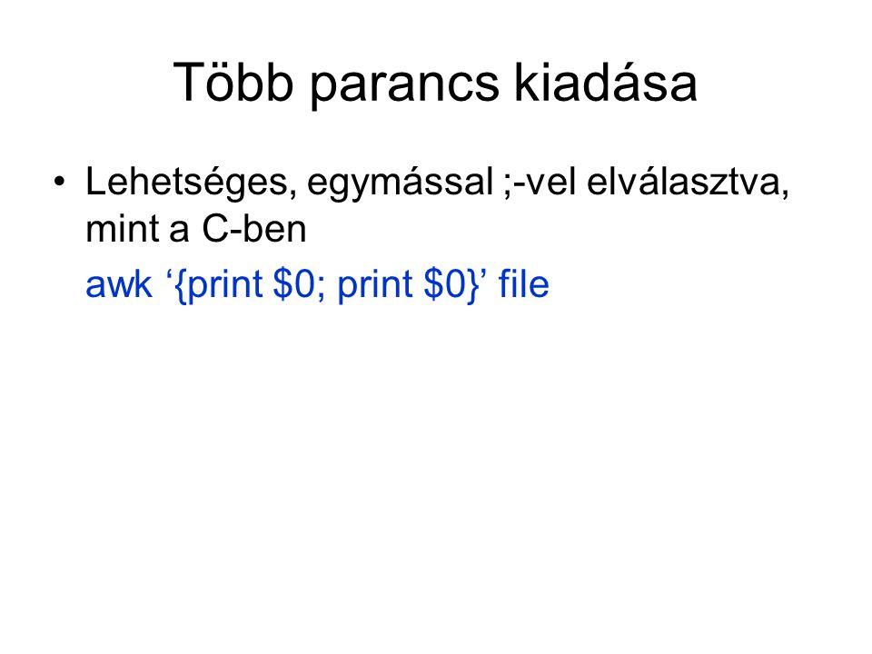 Több parancs kiadása Lehetséges, egymással ;-vel elválasztva, mint a C-ben awk '{print $0; print $0}' file