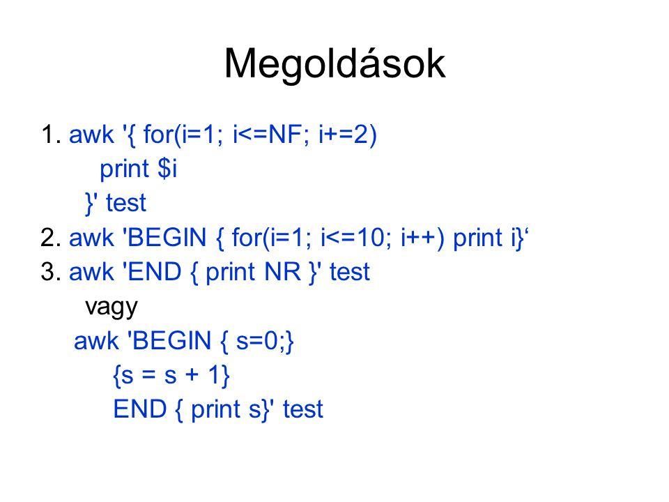 Megoldások 1. awk '{ for(i=1; i<=NF; i+=2) print $i }' test 2. awk 'BEGIN { for(i=1; i<=10; i++) print i}' 3. awk 'END { print NR }' test vagy awk 'BE