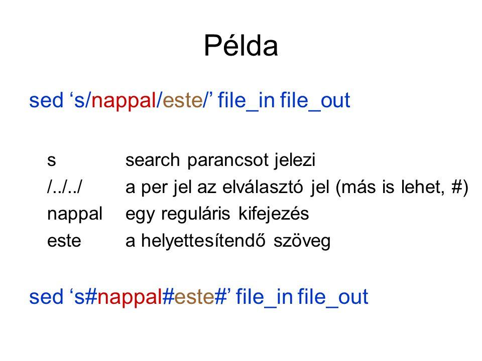 Példa sed 's/nappal/este/' file_in file_out ssearch parancsot jelezi /../../a per jel az elválasztó jel (más is lehet, #) nappalegy reguláris kifejezé