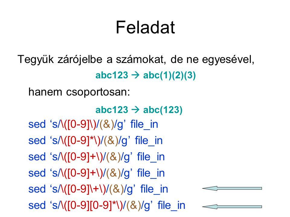 Feladat Tegyük zárójelbe a számokat, de ne egyesével, hanem csoportosan: sed 's/\([0-9]\)/(&)/g' file_in sed 's/\([0-9]*\)/(&)/g' file_in sed 's/\([0-