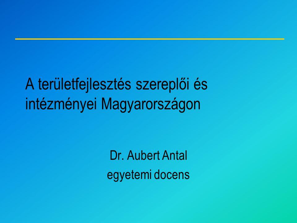 A területfejlesztés szereplői és intézményei Magyarországon Dr. Aubert Antal egyetemi docens