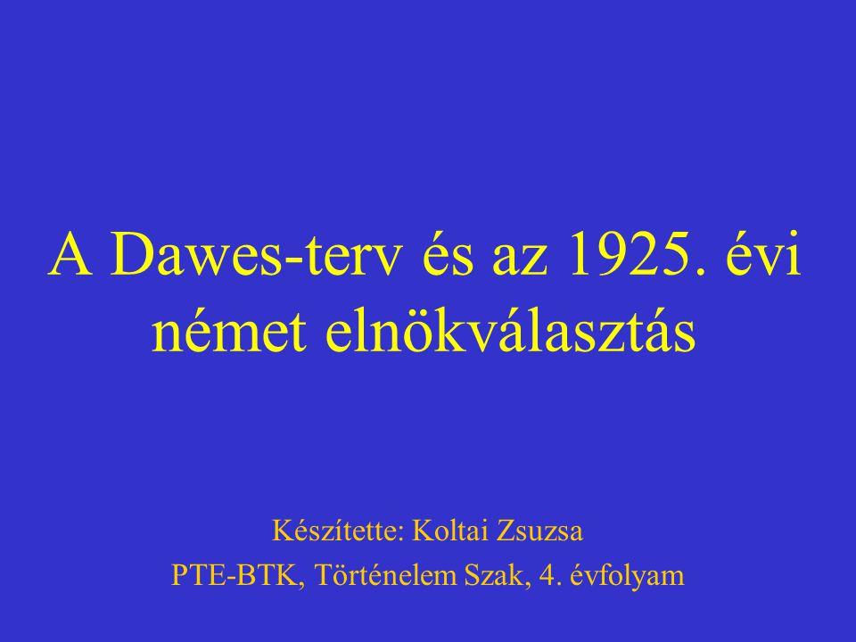 A Dawes-terv és az 1925. évi német elnökválasztás Készítette: Koltai Zsuzsa PTE-BTK, Történelem Szak, 4. évfolyam