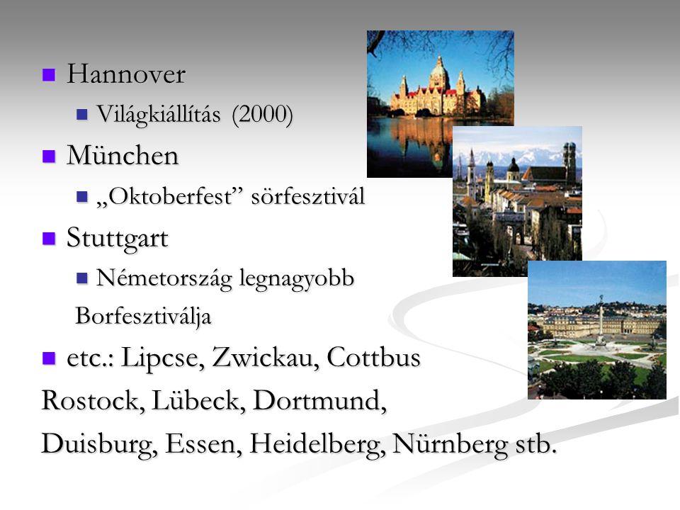 """Hannover Hannover Világkiállítás (2000) Világkiállítás (2000) München München """"Oktoberfest sörfesztivál """"Oktoberfest sörfesztivál Stuttgart Stuttgart Németország legnagyobb Németország legnagyobbBorfesztiválja etc.: Lipcse, Zwickau, Cottbus etc.: Lipcse, Zwickau, Cottbus Rostock, Lübeck, Dortmund, Duisburg, Essen, Heidelberg, Nürnberg stb."""