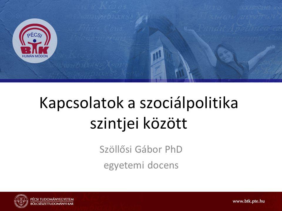 Kapcsolatok a szociálpolitika szintjei között Szöllősi Gábor PhD egyetemi docens