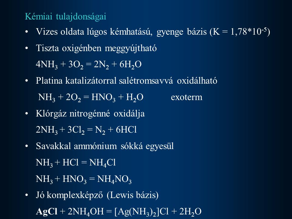 Kémiai tulajdonságai Vizes oldata lúgos kémhatású, gyenge bázis (K = 1,78*10 -5 ) Tiszta oxigénben meggyújtható 4NH 3 + 3O 2 = 2N 2 + 6H 2 O Platina k