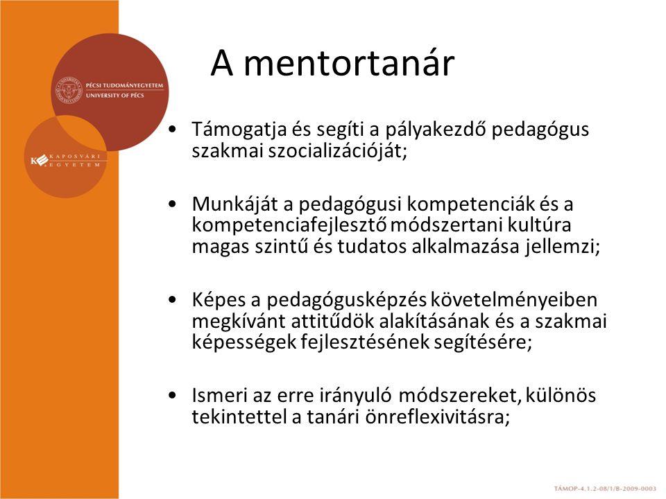 A mentortanár Támogatja és segíti a pályakezdő pedagógus szakmai szocializációját; Munkáját a pedagógusi kompetenciák és a kompetenciafejlesztő módszertani kultúra magas szintű és tudatos alkalmazása jellemzi; Képes a pedagógusképzés követelményeiben megkívánt attitűdök alakításának és a szakmai képességek fejlesztésének segítésére; Ismeri az erre irányuló módszereket, különös tekintettel a tanári önreflexivitásra;