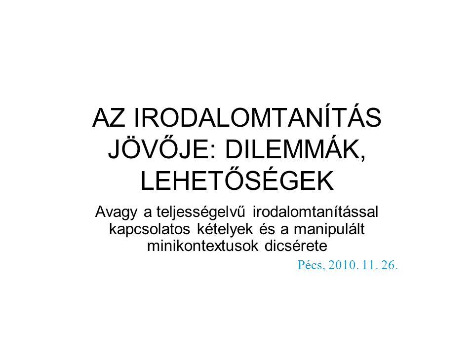 AZ IRODALOMTANÍTÁS JÖVŐJE: DILEMMÁK, LEHETŐSÉGEK Avagy a teljességelvű irodalomtanítással kapcsolatos kételyek és a manipulált minikontextusok dicsérete Pécs, 2010.