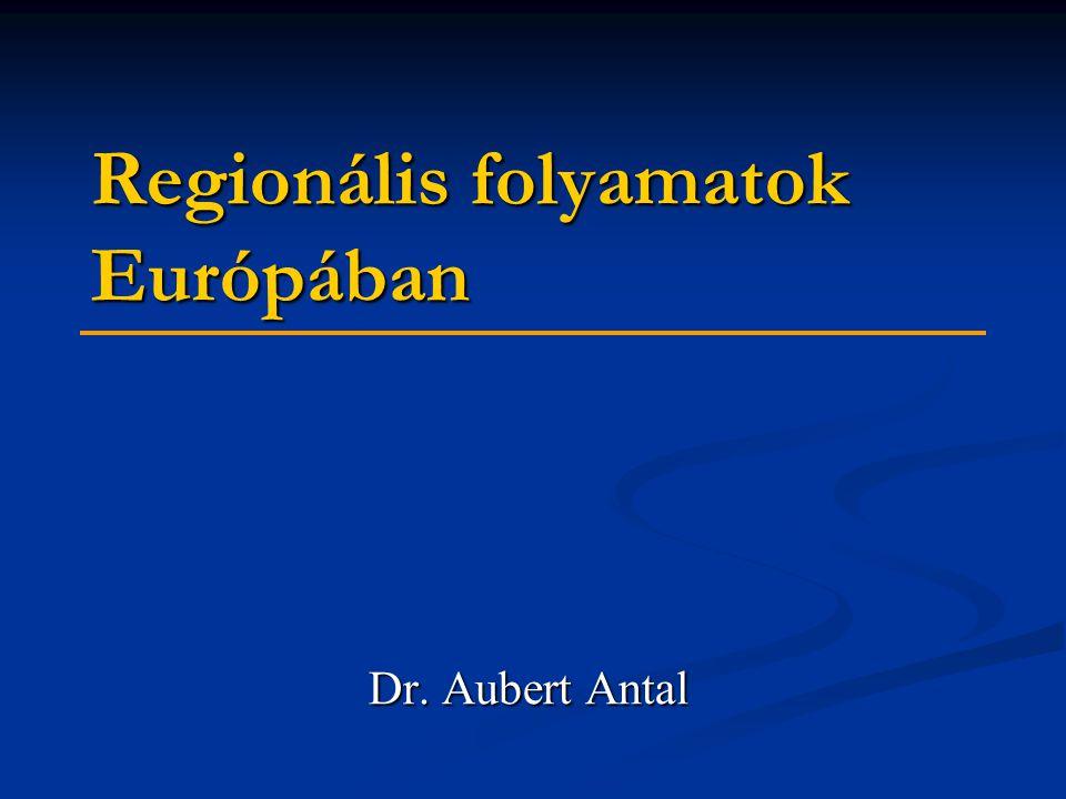 Regionális folyamatok Európában Dr. Aubert Antal