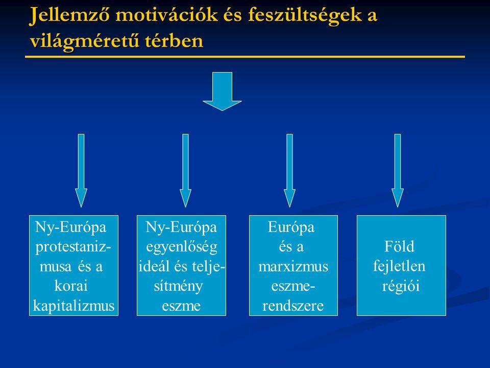 Jellemző motivációk és feszültségek a világméretű térben Ny-Európa protestaniz- musa és a korai kapitalizmus Ny-Európa egyenlőség ideál és telje- sítmény eszme Európa és a marxizmus eszme- rendszere Föld fejletlen régiói