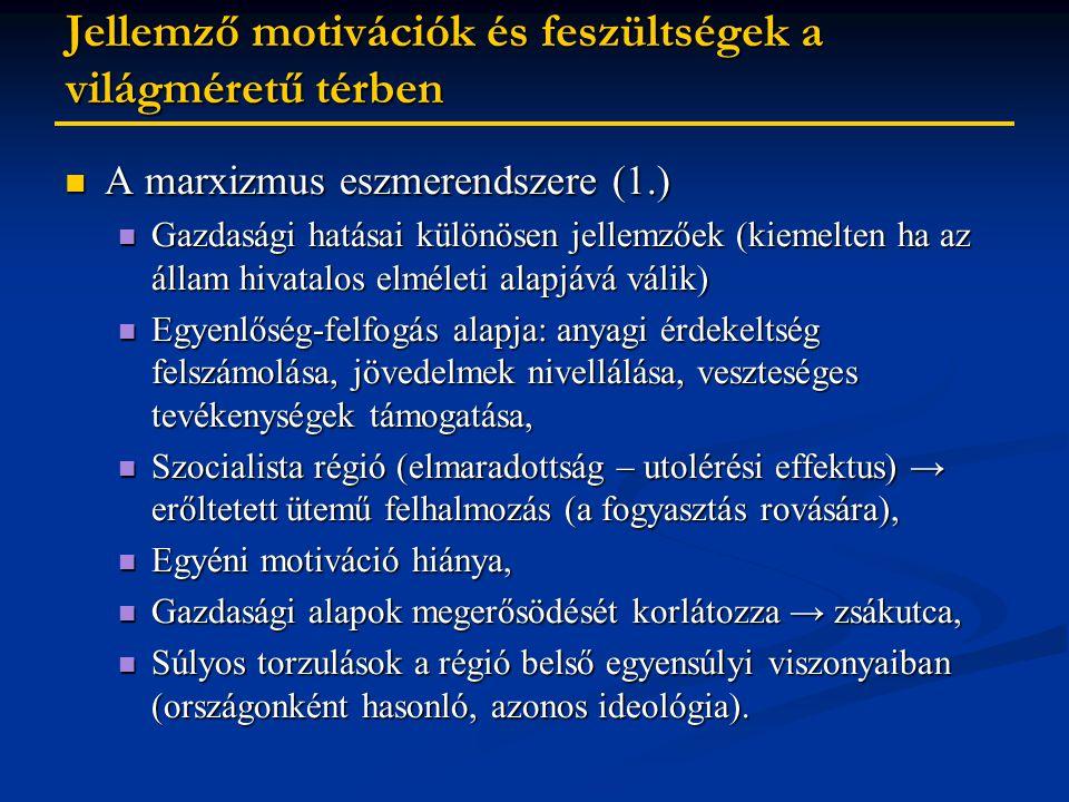 Jellemző motivációk és feszültségek a világméretű térben A marxizmus eszmerendszere (1.) A marxizmus eszmerendszere (1.) Gazdasági hatásai különösen jellemzőek (kiemelten ha az állam hivatalos elméleti alapjává válik) Gazdasági hatásai különösen jellemzőek (kiemelten ha az állam hivatalos elméleti alapjává válik) Egyenlőség-felfogás alapja: anyagi érdekeltség felszámolása, jövedelmek nivellálása, veszteséges tevékenységek támogatása, Egyenlőség-felfogás alapja: anyagi érdekeltség felszámolása, jövedelmek nivellálása, veszteséges tevékenységek támogatása, Szocialista régió (elmaradottság – utolérési effektus) → erőltetett ütemű felhalmozás (a fogyasztás rovására), Szocialista régió (elmaradottság – utolérési effektus) → erőltetett ütemű felhalmozás (a fogyasztás rovására), Egyéni motiváció hiánya, Egyéni motiváció hiánya, Gazdasági alapok megerősödését korlátozza → zsákutca, Gazdasági alapok megerősödését korlátozza → zsákutca, Súlyos torzulások a régió belső egyensúlyi viszonyaiban (országonként hasonló, azonos ideológia).