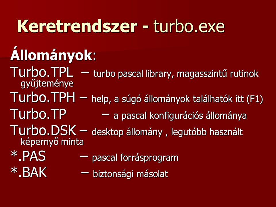 Keretrendszer - turbo.exe Állományok: Turbo.TPL – turbo pascal library, magasszintű rutinok gyűjteménye Turbo.TPH – help, a súgó állományok találhatók