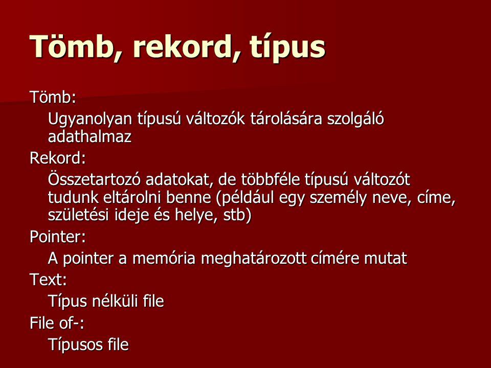 Tömb, rekord, típus Tömb: Ugyanolyan típusú változók tárolására szolgáló adathalmaz Rekord: Összetartozó adatokat, de többféle típusú változót tudunk