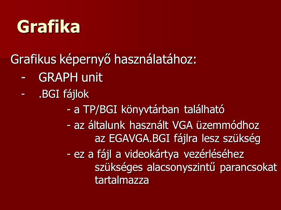 Grafika Grafikus képernyő használatához: -GRAPH unit -.BGI fájlok - a TP/BGI könyvtárban található - az általunk használt VGA üzemmódhoz az EGAVGA.BGI