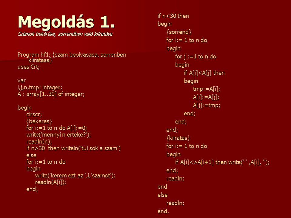 Megoldás 1. Számok bekérése, sorrendben való kiíratása Program hf1; {szam beolvasasa, sorrenben kiiratasa} uses Crt; var i,j,n,tmp: integer; A : array