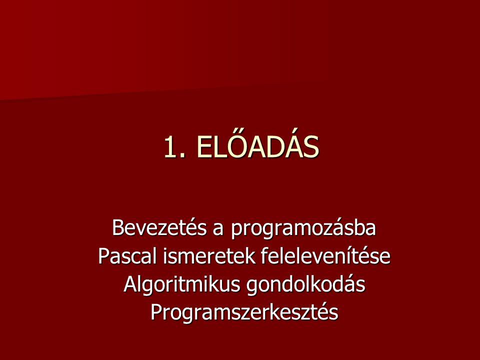 1. ELŐADÁS Bevezetés a programozásba Pascal ismeretek felelevenítése Algoritmikus gondolkodás Programszerkesztés