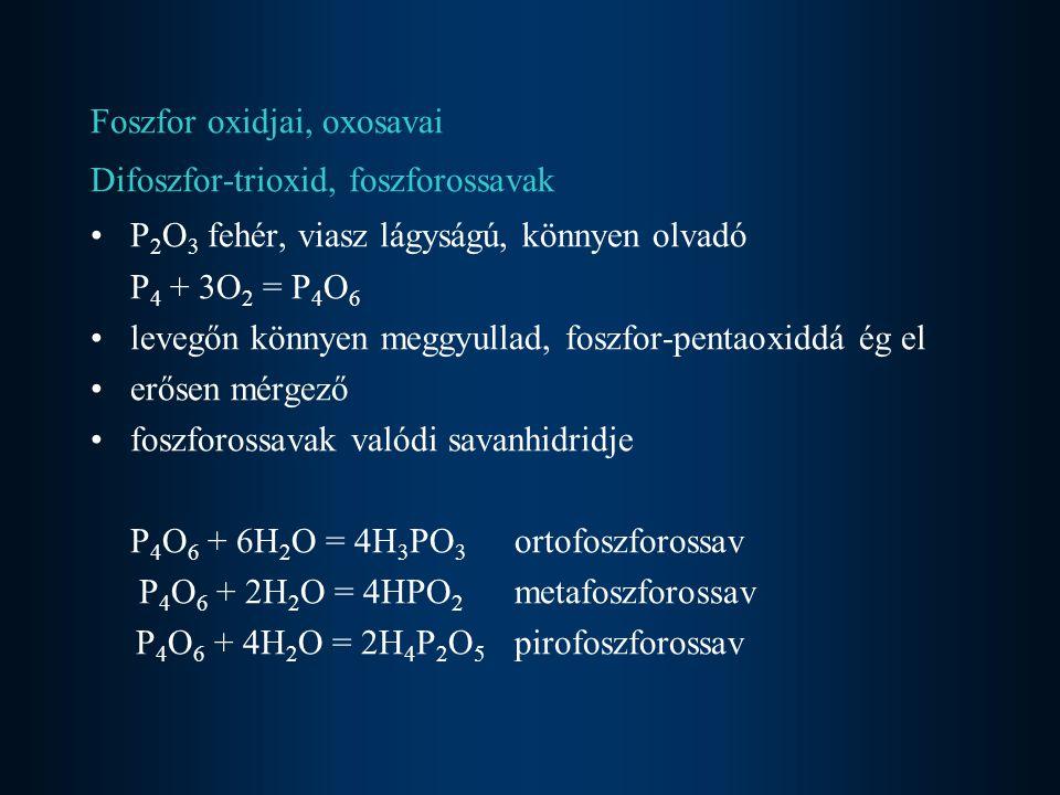 Foszfor oxidjai, oxosavai Difoszfor-trioxid, foszforossavak P 2 O 3 fehér, viasz lágyságú, könnyen olvadó P 4 + 3O 2 = P 4 O 6 levegőn könnyen meggyullad, foszfor-pentaoxiddá ég el erősen mérgező foszforossavak valódi savanhidridje P 4 O 6 + 6H 2 O = 4H 3 PO 3 ortofoszforossav P 4 O 6 + 2H 2 O = 4HPO 2 metafoszforossav P 4 O 6 + 4H 2 O = 2H 4 P 2 O 5 pirofoszforossav