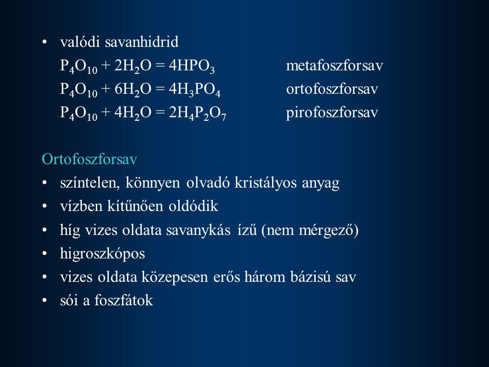 valódi savanhidrid P 4 O 10 + 2H 2 O = 4HPO 3 metafoszforsav P 4 O 10 + 6H 2 O = 4H 3 PO 4 ortofoszforsav P 4 O 10 + 4H 2 O = 2H 4 P 2 O 7 pirofoszfor