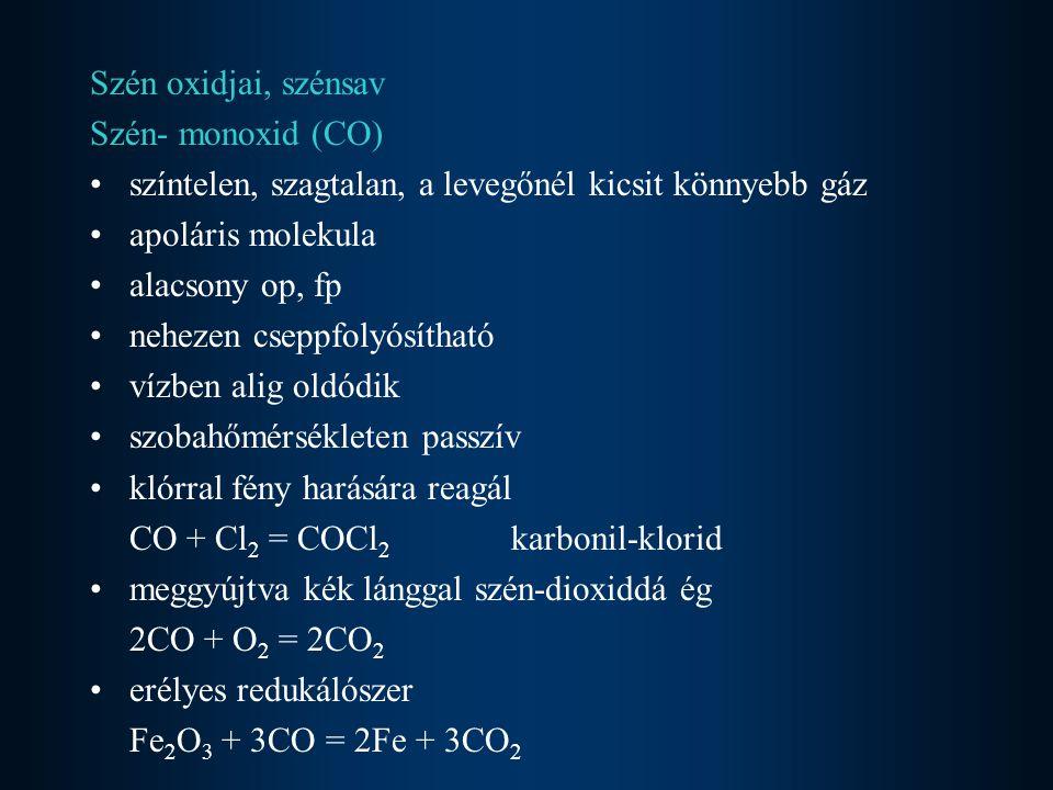 Szén oxidjai, szénsav Szén- monoxid (CO) színtelen, szagtalan, a levegőnél kicsit könnyebb gáz apoláris molekula alacsony op, fp nehezen cseppfolyósítható vízben alig oldódik szobahőmérsékleten passzív klórral fény harására reagál CO + Cl 2 = COCl 2 karbonil-klorid meggyújtva kék lánggal szén-dioxiddá ég 2CO + O 2 = 2CO 2 erélyes redukálószer Fe 2 O 3 + 3CO = 2Fe + 3CO 2