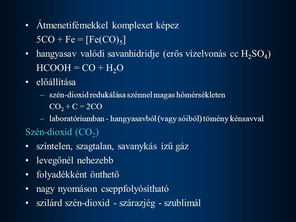 Átmenetifémekkel komplexet képez 5CO + Fe = [Fe(CO) 5 ] hangyasav valódi savanhidridje (erős vízelvonás cc H 2 SO 4 ) HCOOH = CO + H 2 O előállítása –szén-dioxid redukálása szénnel magas hőmérsékleten CO 2 + C = 2CO –laboratóriumban - hangyasavból (vagy sóiból) tömény kénsavval Szén-dioxid (CO 2 ) színtelen, szagtalan, savanykás ízű gáz levegőnél nehezebb folyadékként önthető nagy nyomáson cseppfolyósítható szilárd szén-dioxid - szárazjég - szublimál